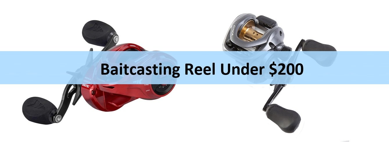 Best Baitcasting Reel under 200: Our Unbiased Reviews