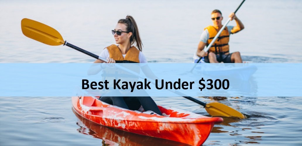 Best Fishing Kayak Under 300: Top 5 Cheap But Good Ones